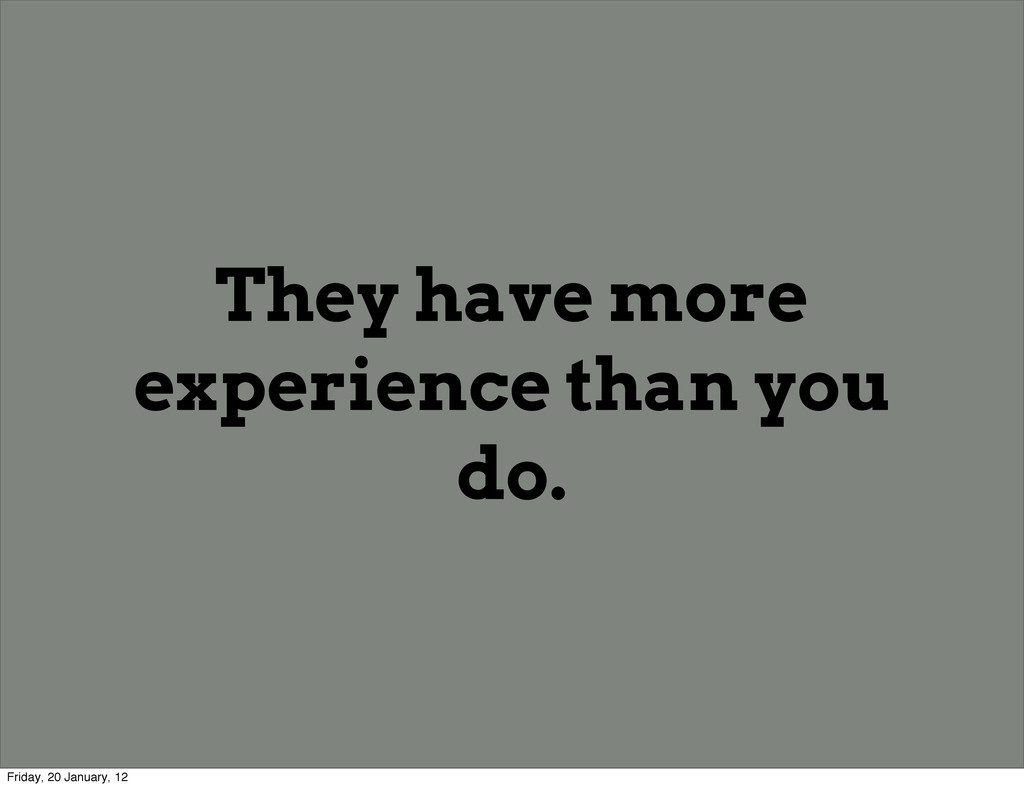 They have more experience than you do. Friday, ...