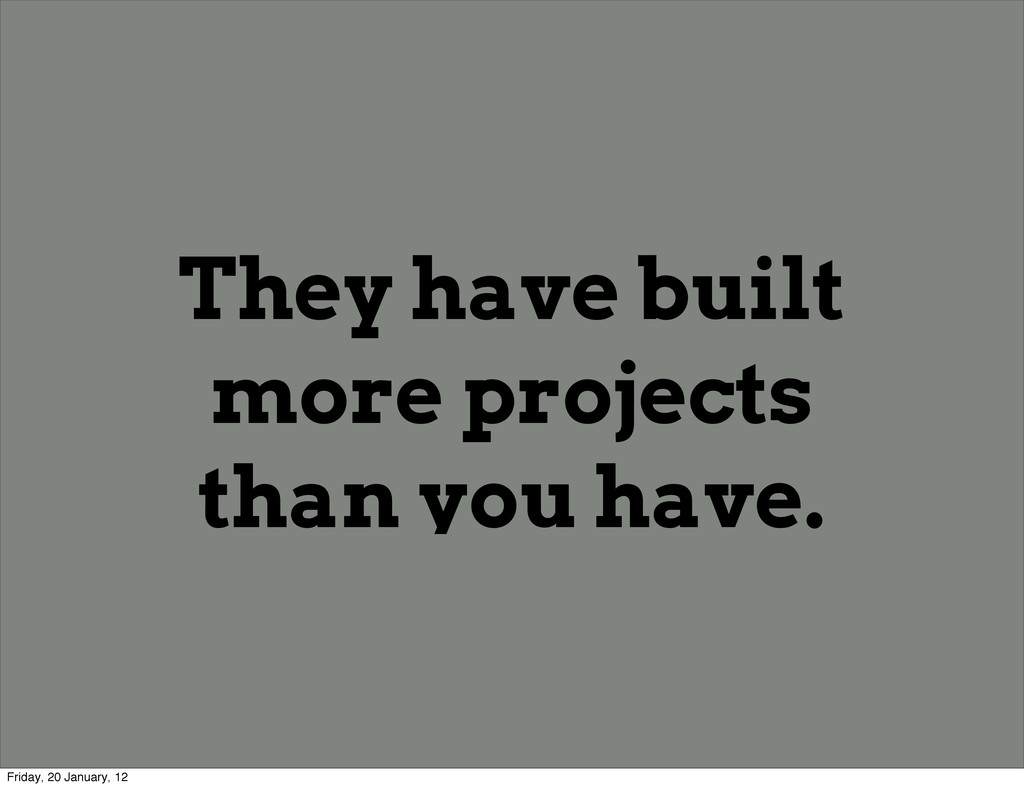 They have built more projects than you have. Fr...