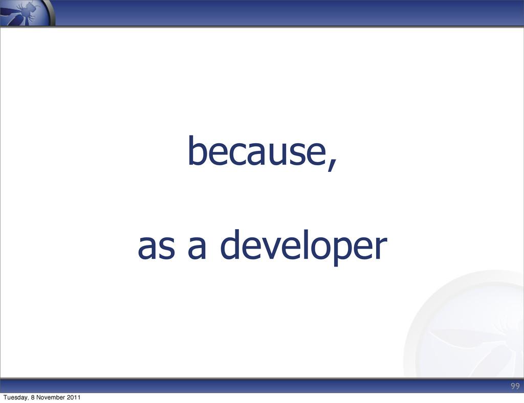 because, as a developer 99 Tuesday, 8 November ...