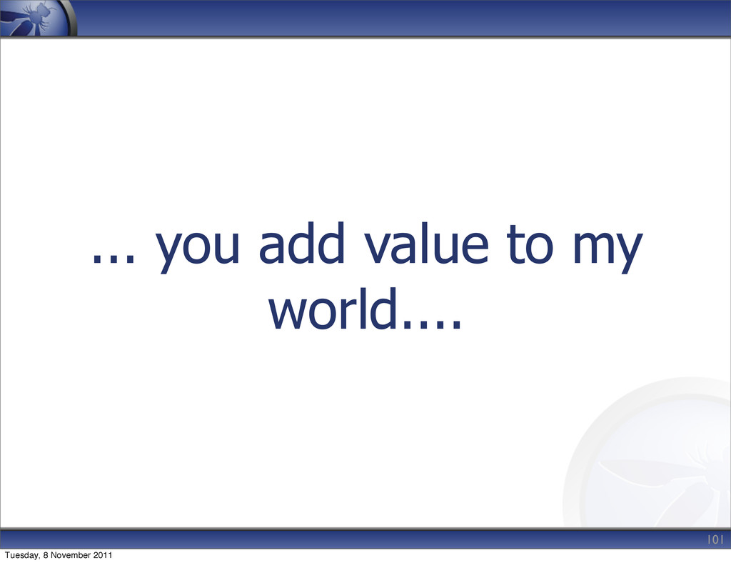 ... you add value to my world.... 101 Tuesday, ...