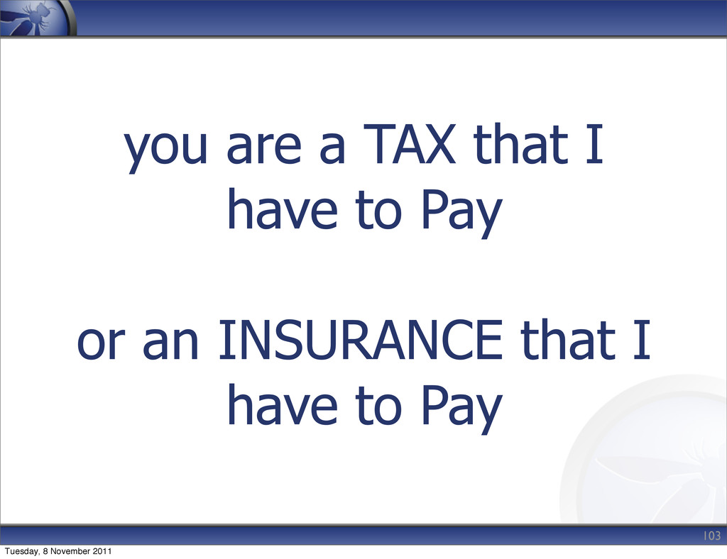 you are a TAX that I have to Pay or an INSURANC...