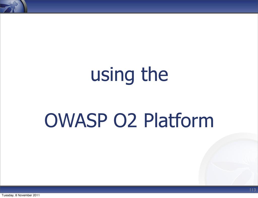 using the OWASP O2 Platform 113 Tuesday, 8 Nove...