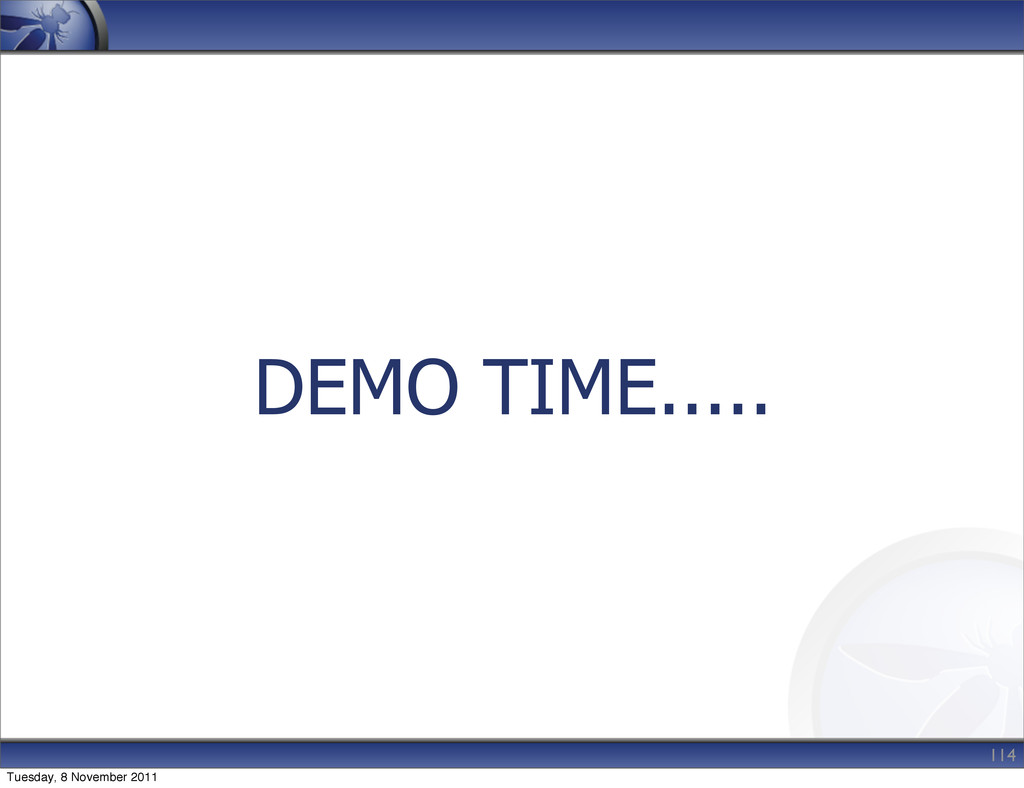 DEMO TIME..... 114 Tuesday, 8 November 2011