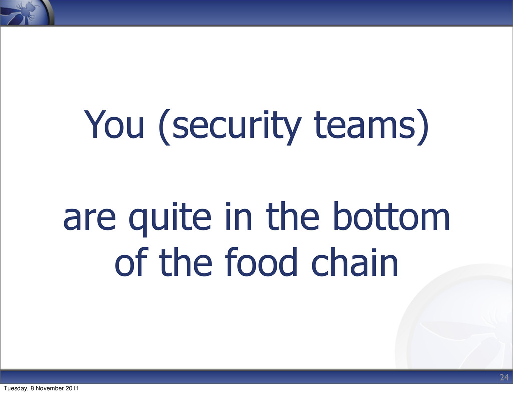 You (security teams) are quite in the bottom of...