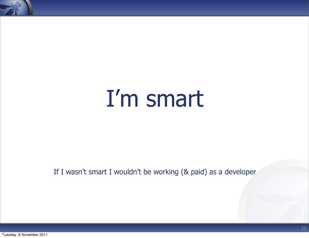 I'm smart If I wasn't smart I wouldn't be worki...