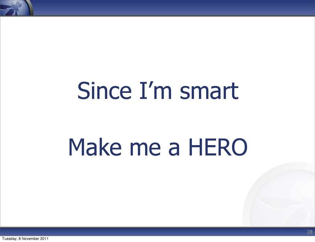 Since I'm smart Make me a HERO 28 Tuesday, 8 No...