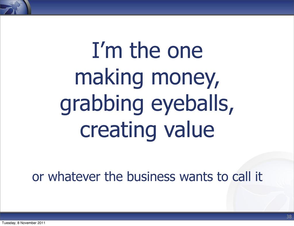 I'm the one making money, grabbing eyeballs, cr...