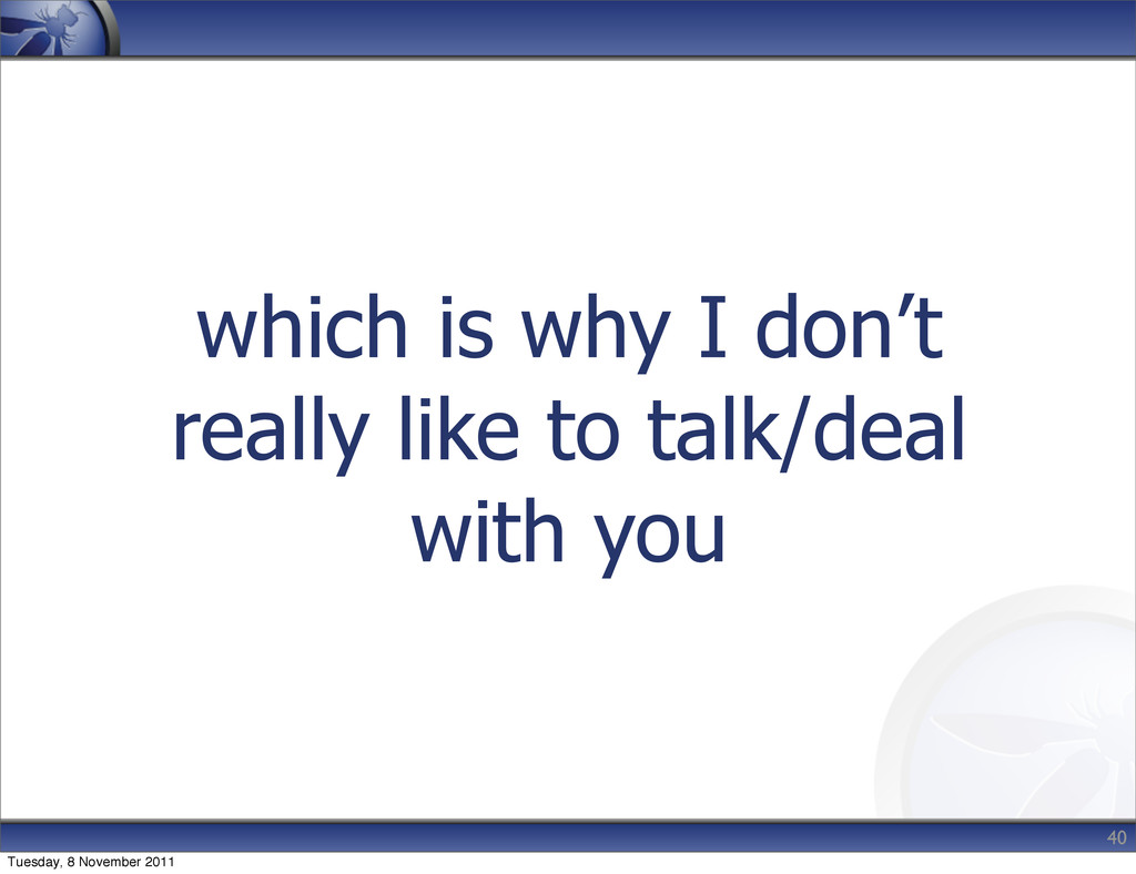 which is why I don't really like to talk/deal w...