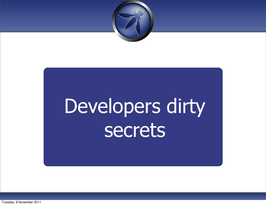 Developers dirty secrets Tuesday, 8 November 20...