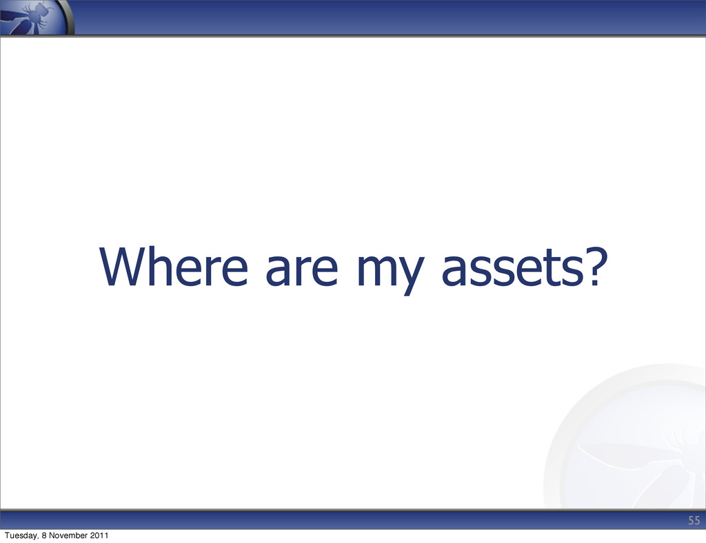Where are my assets? 55 Tuesday, 8 November 2011