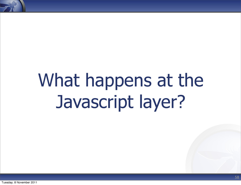 What happens at the Javascript layer? 58 Tuesda...