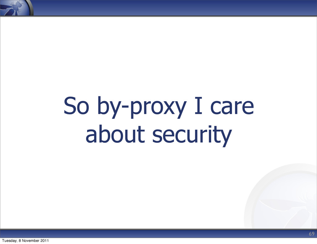 So by-proxy I care about security 69 Tuesday, 8...