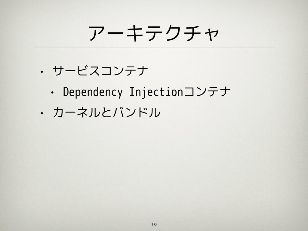 アーキテクチャ 16 • サービスコンテナ • Dependency Injectionコンテ...