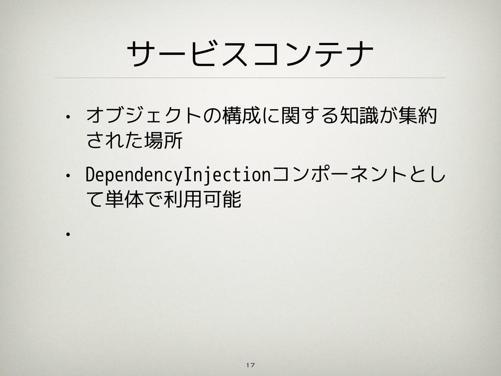 サービスコンテナ • オブジェクトの構成に関する知識が集約 された場所 • Dependenc...