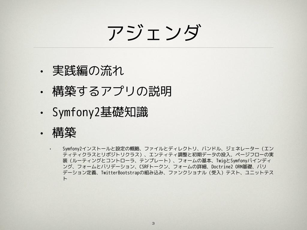 アジェンダ • 実践編の流れ • 構築するアプリの説明 • Symfony2基礎知識 • 構築...