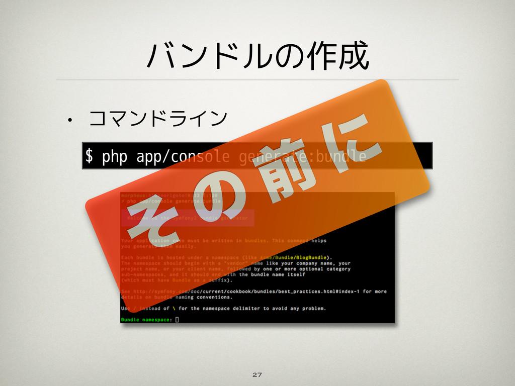 バンドルの作成 • コマンドライン 27 $ php app/console generate...