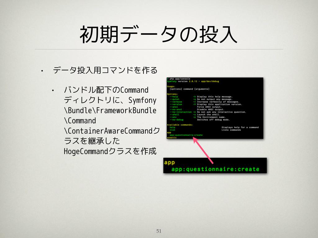 初期データの投入 • データ投入用コマンドを作る • バンドル配下のCommand ディレクト...
