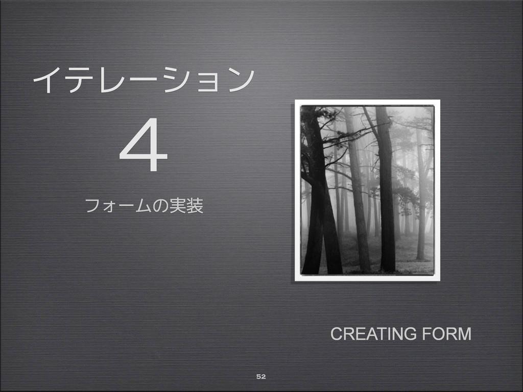 イテレーション 4 フォームの実装 52 CREATING FORM