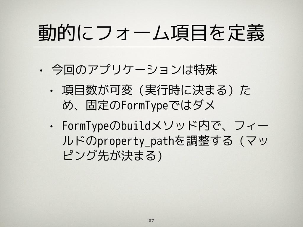 動的にフォーム項目を定義 • 今回のアプリケーションは特殊 • 項目数が可変(実行時に決まる)...
