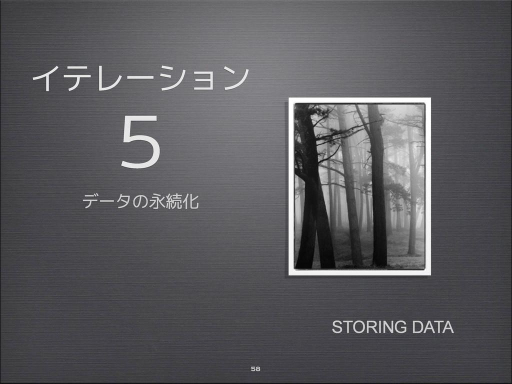 イテレーション 5 データの永続化 58 STORING DATA