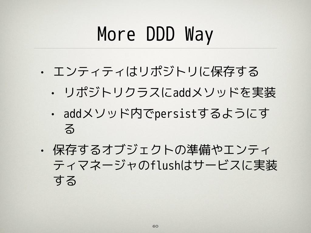 More DDD Way • エンティティはリポジトリに保存する • リポジトリクラスにadd...