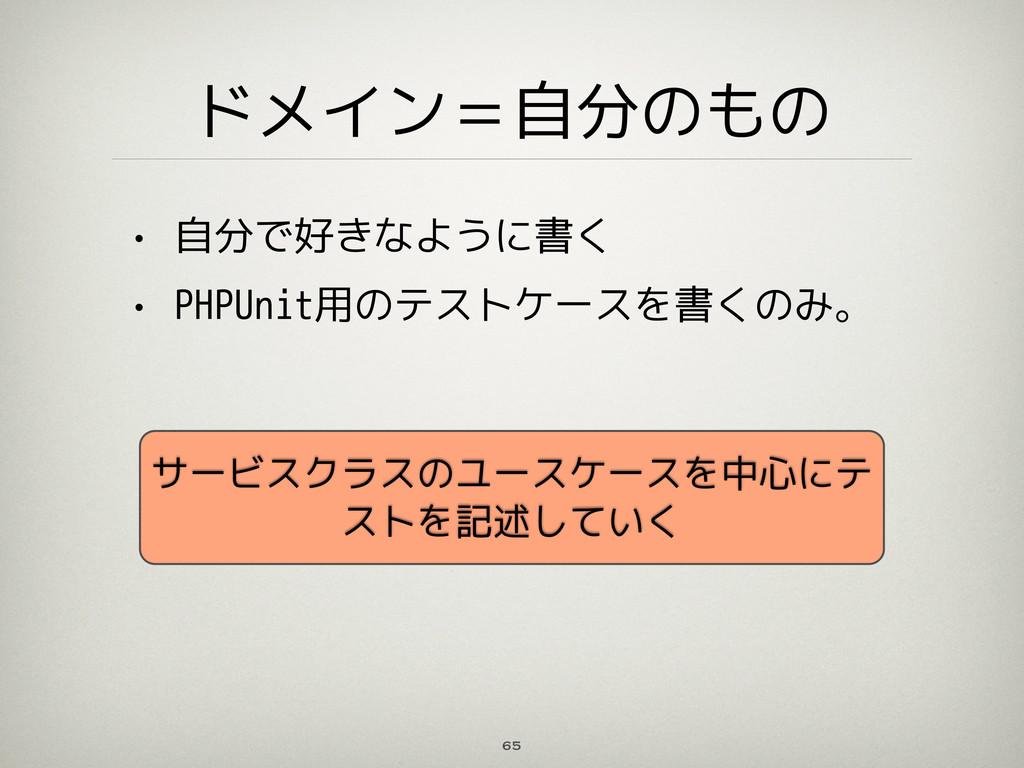 ドメイン=自分のもの • 自分で好きなように書く • PHPUnit用のテストケースを書くのみ...