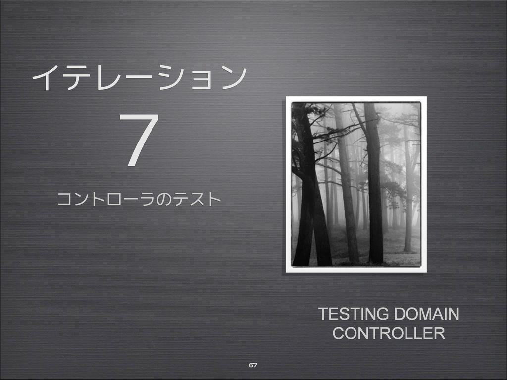 イテレーション 7 コントローラのテスト 67 TESTING DOMAIN CONTROLL...