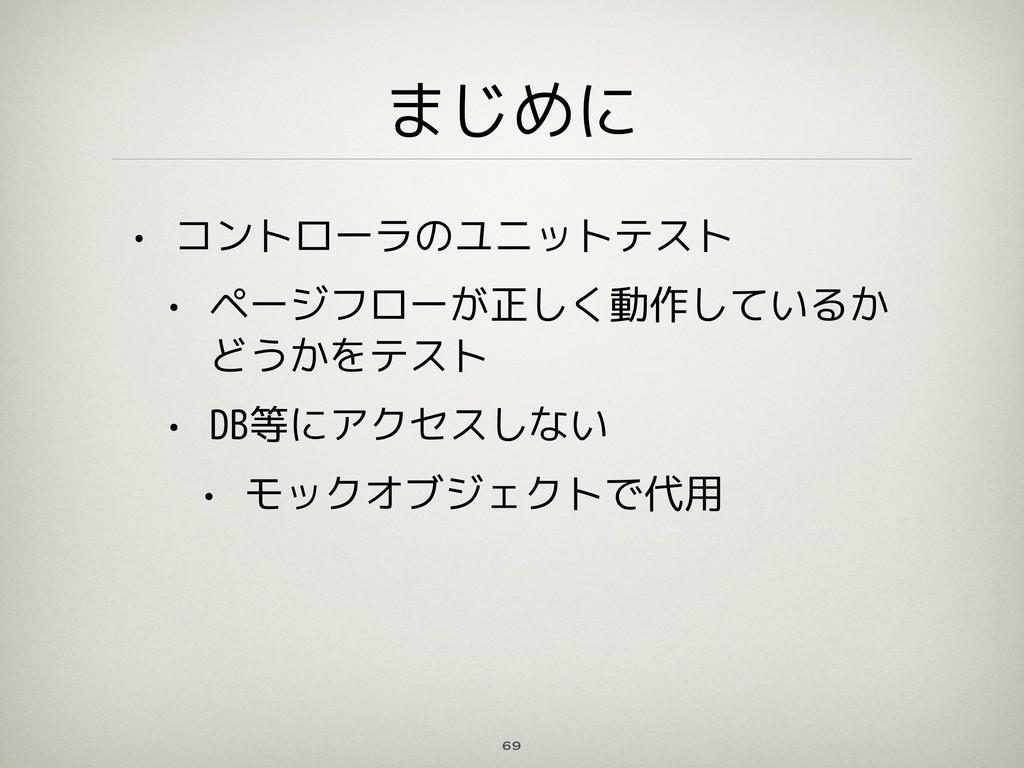 まじめに • コントローラのユニットテスト • ページフローが正しく動作しているか どうかをテ...