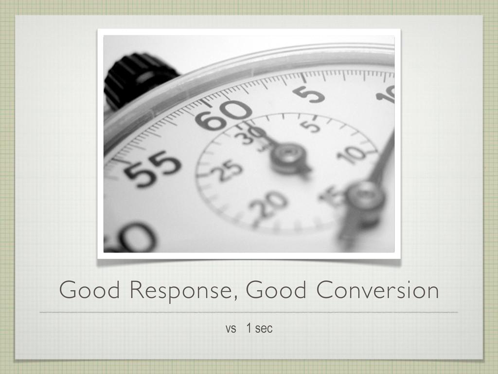Good Response, Good Conversion vs 1 sec