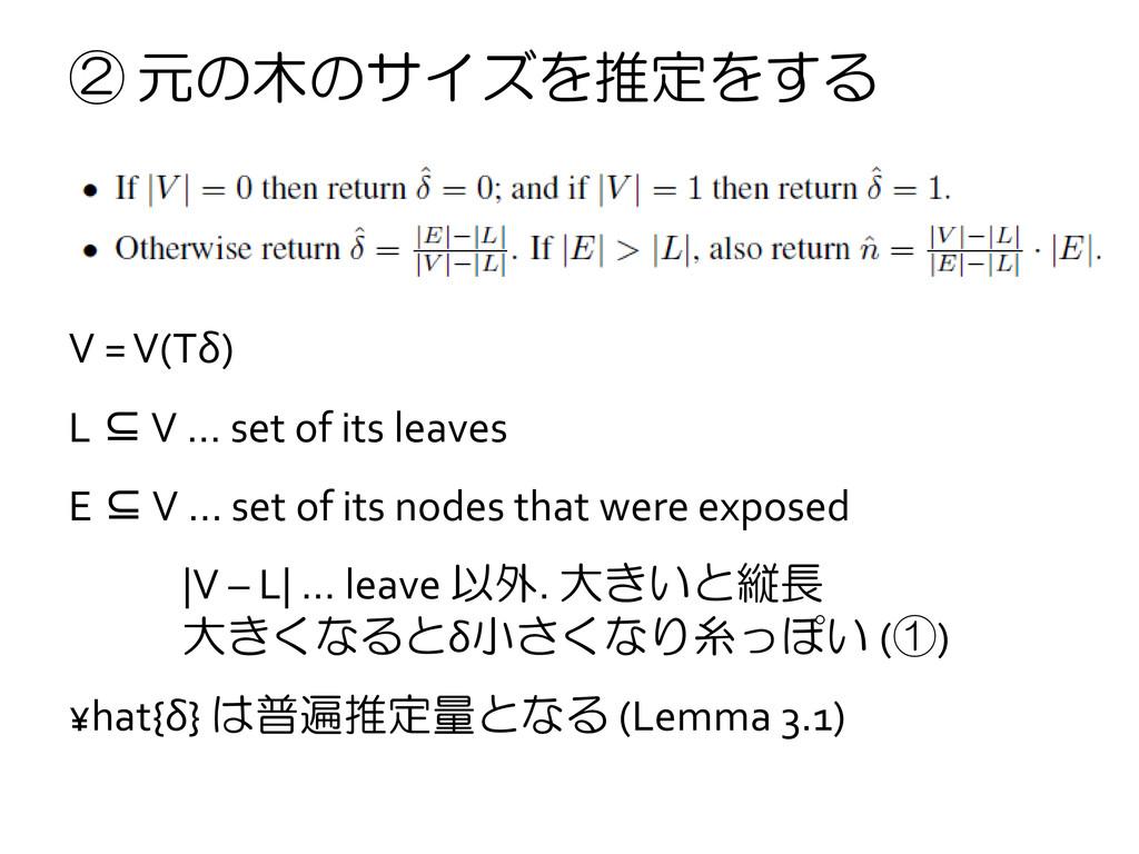 ② 元の木のサイズを推定をする V = V(Tδ) L ⊆ V … set of its le...