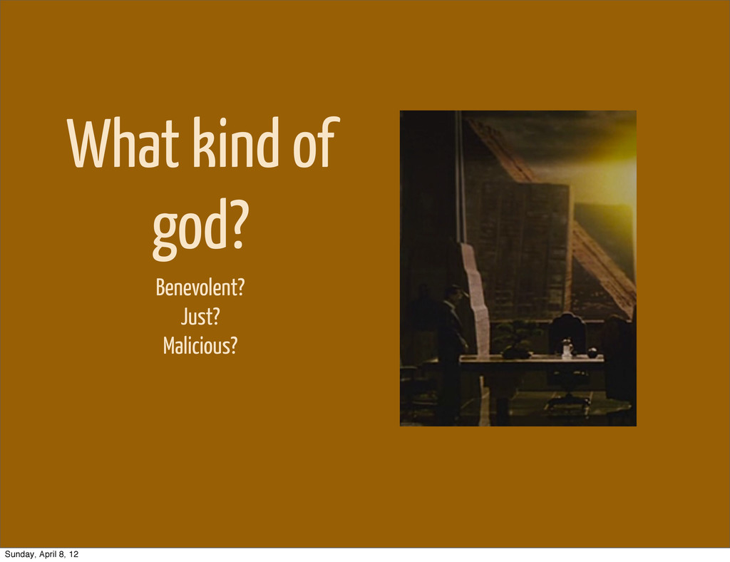 What kind of god? Benevolent? Just? Malicious? ...