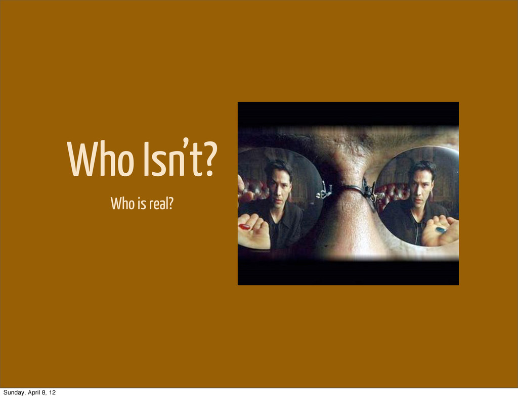 Who Isn't? Who is real? Sunday, April 8, 12