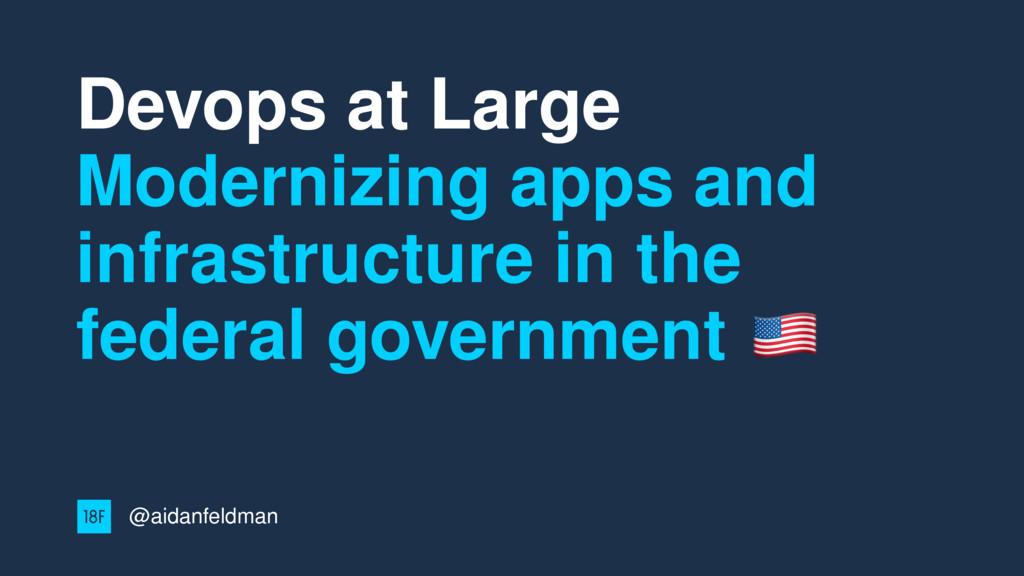 Devops at Large Modernizing apps and infrastruc...