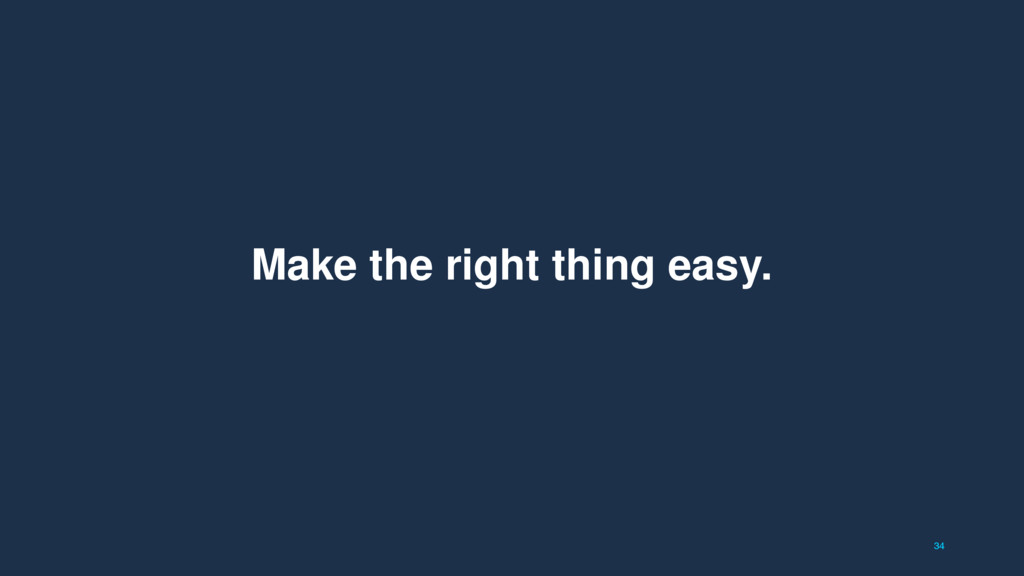 34 Make the right thing easy.