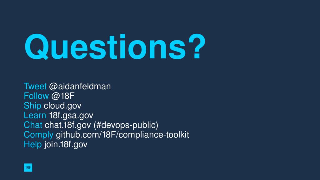 Questions? Tweet @aidanfeldman Follow @18F  S...