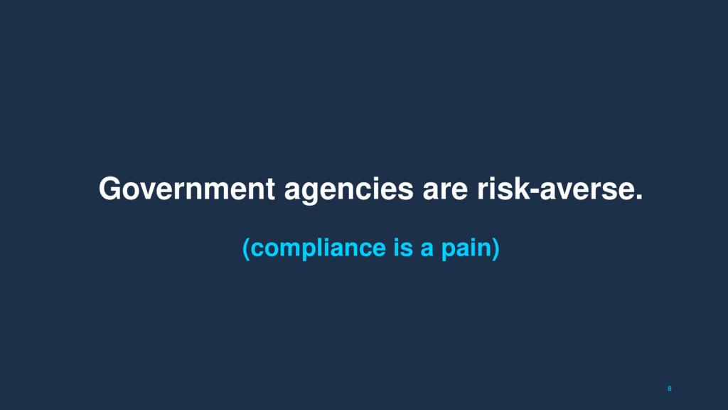 8 Government agencies are risk-averse. (complia...