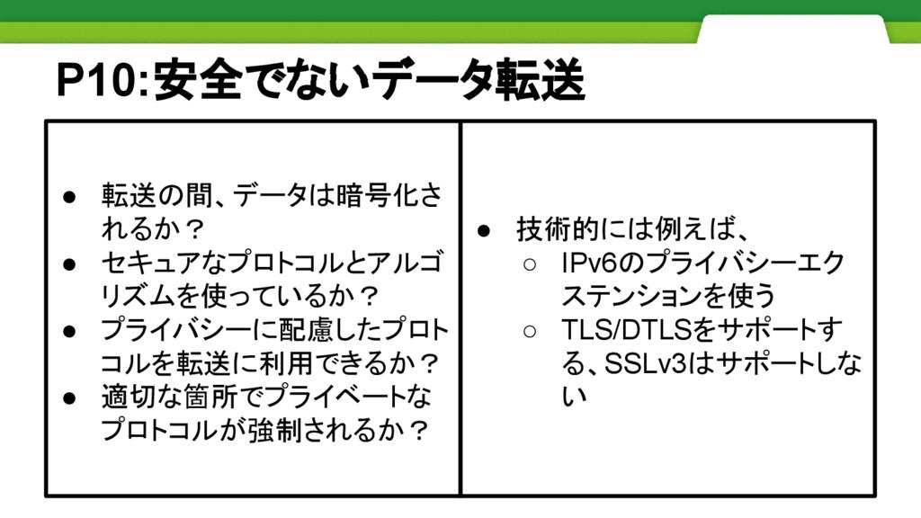 P10:安全でないデータ転送 ● 技術的には例えば、 ○ IPv6のプライバシーエク ステンシ...