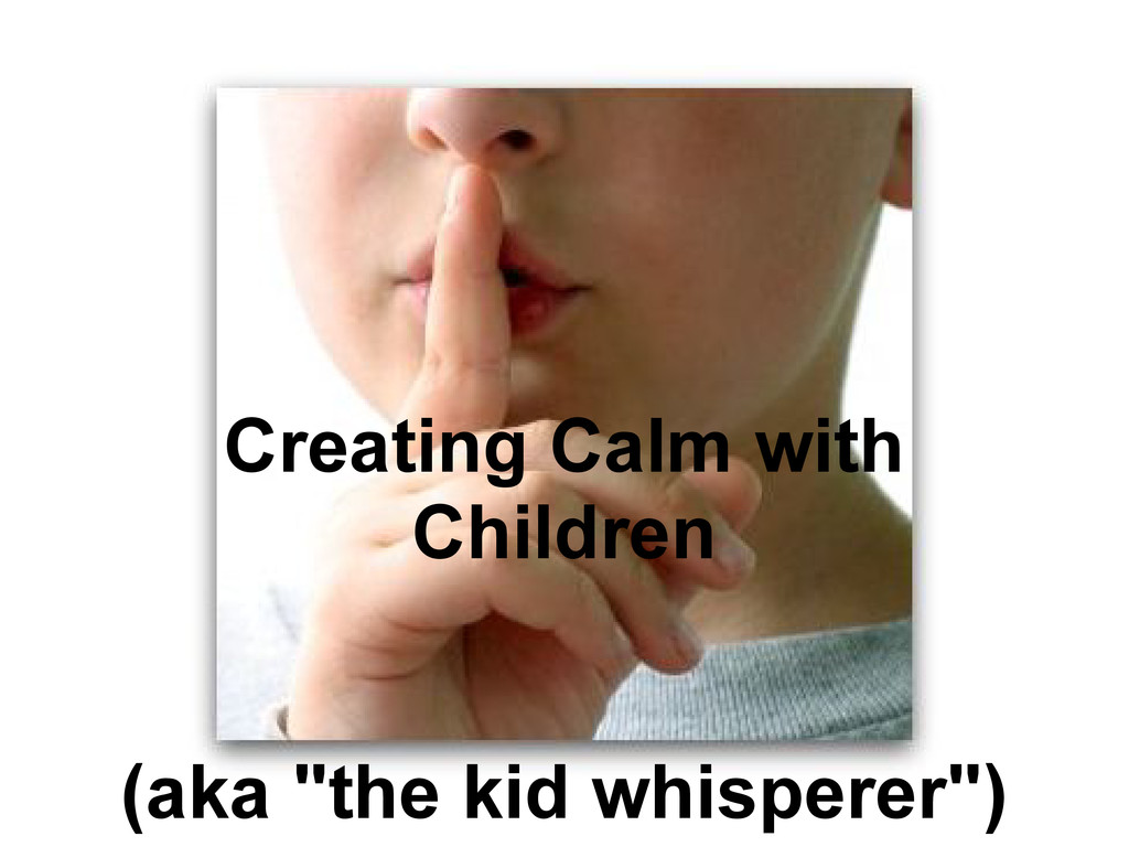 """Creating Calm with Children (aka """"the kid whisp..."""