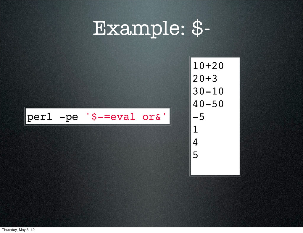 Example: $- perl -pe '$-=eval or&' 10+20 20+3 3...