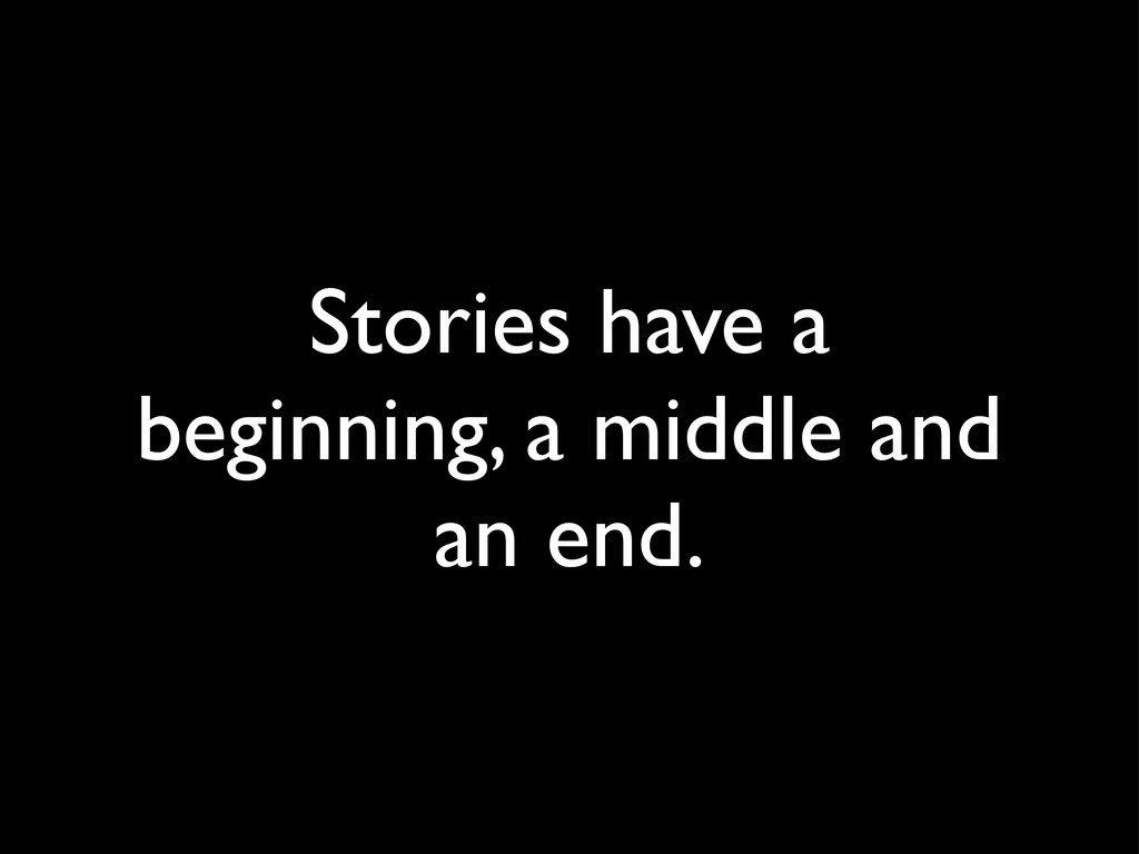 Stories have a beginning, a middle and an end.