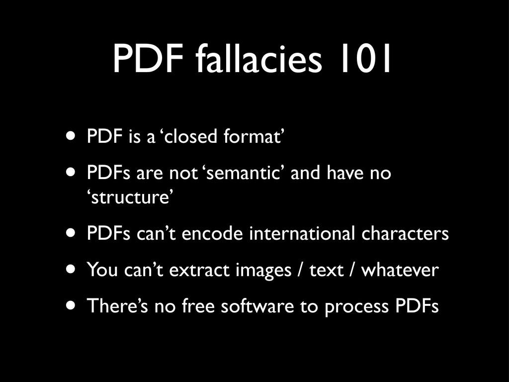 PDF fallacies 101 • PDF is a 'closed format' • ...