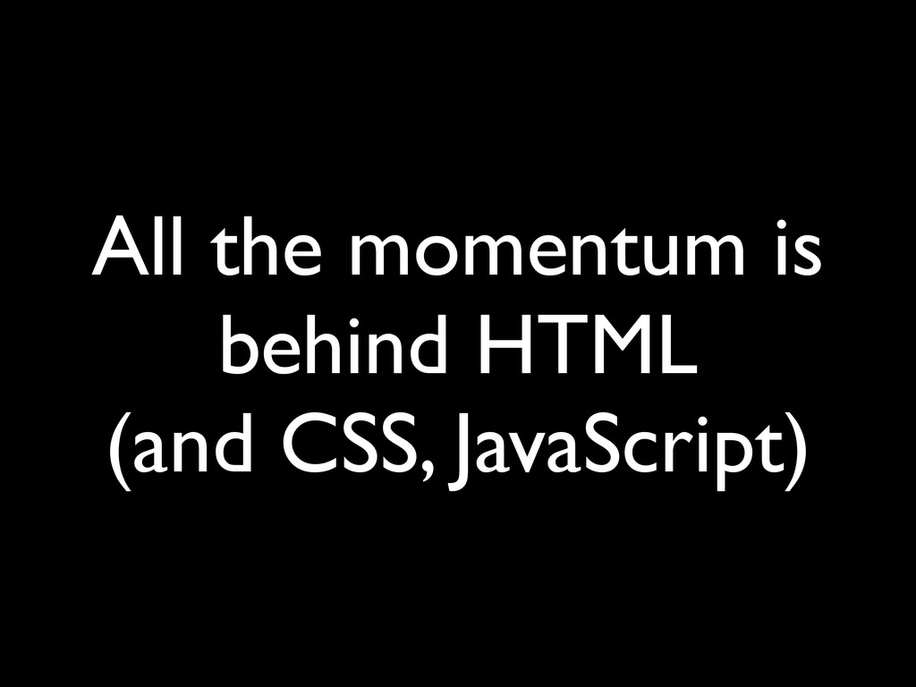All the momentum is behind HTML (and CSS, JavaS...