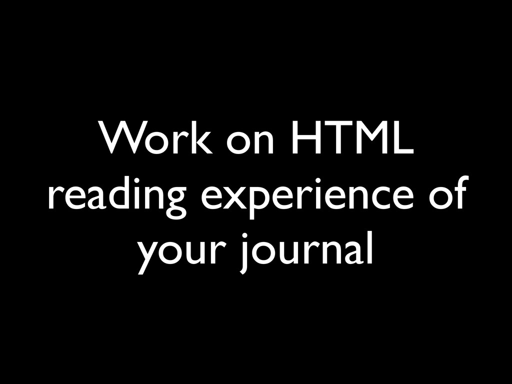 Work on HTML reading experience of your journal