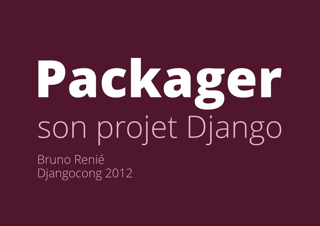 Bruno Renié Djangocong 2012 Packager son projet...