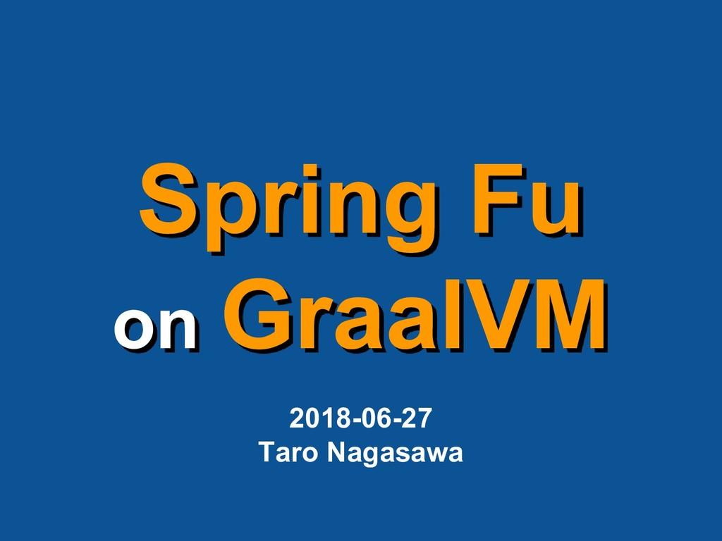 Spring Fu on GraalVM 2018-06-27 Taro Nagasawa
