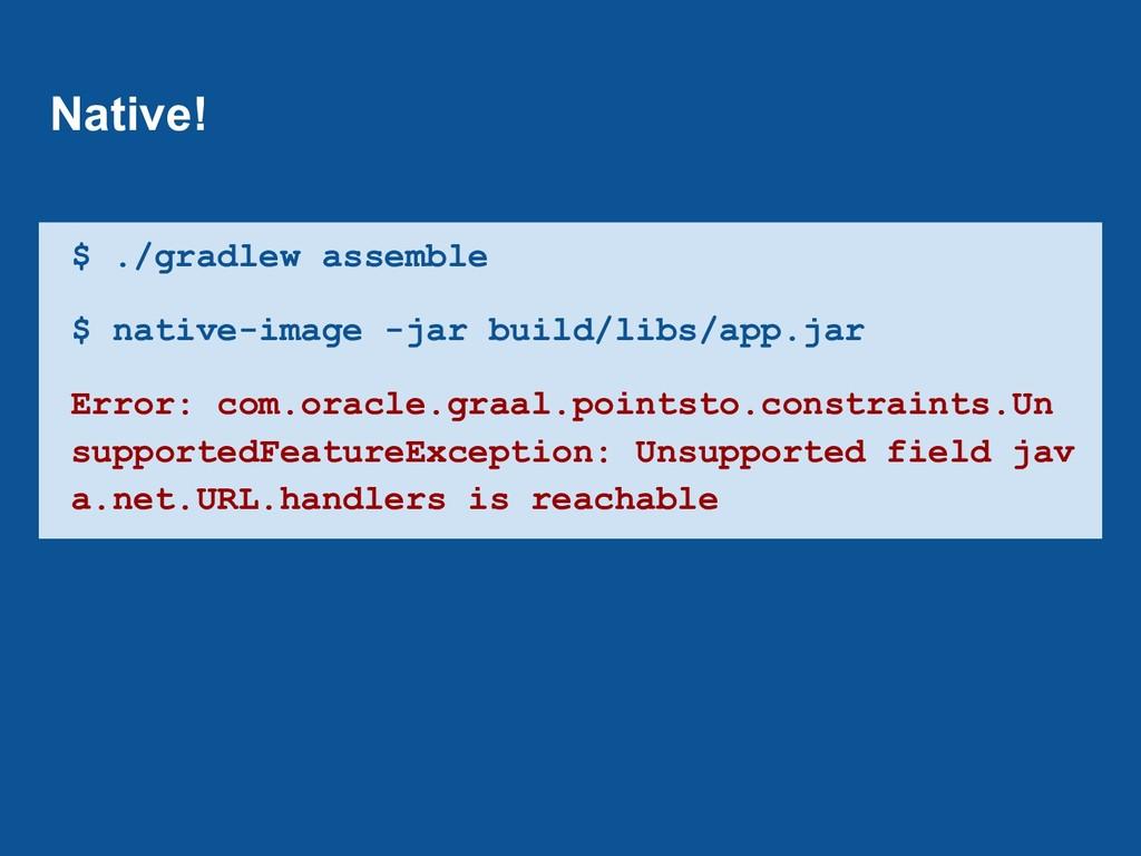 $ ./gradlew assemble $ native-image -jar build/...