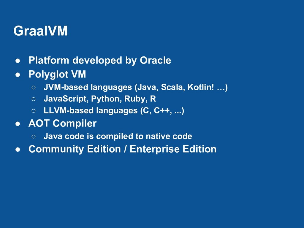 GraalVM ● Platform developed by Oracle ● Polygl...
