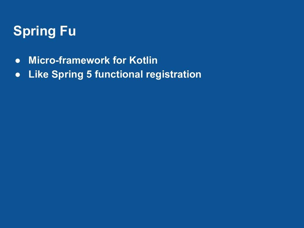 Spring Fu ● Micro-framework for Kotlin ● Like S...
