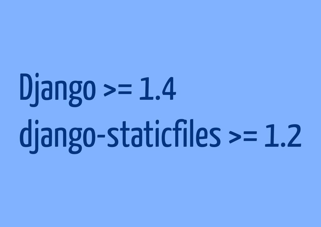 Django >= 1.4 django-staticfiles >= 1.2