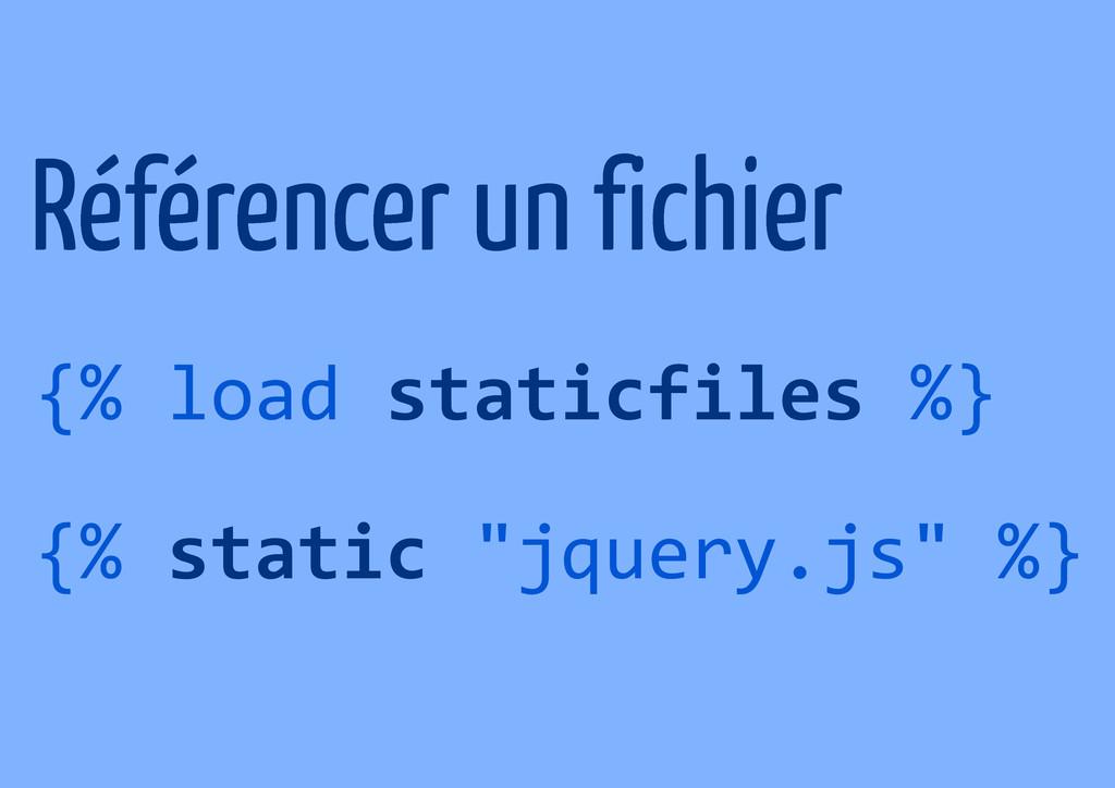 Référencer un fichier {% load staticfiles %} {%...